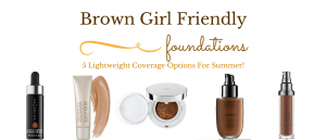 Brown Girl Friendly Foundation – 5 Lightweight Coverage Options For Hot, Humid Months