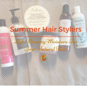 10 Summer Hair Stylers – Light, Creamy Moisture For Your Natural Hair!